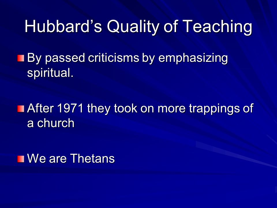 Hubbards Quality of Teaching By passed criticisms by emphasizing spiritual. After 1971 they took on more trappings of a church We are Thetans