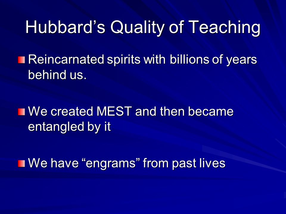 Hubbards Quality of Teaching Reincarnated spirits with billions of years behind us. We created MEST and then became entangled by it We have engrams fr