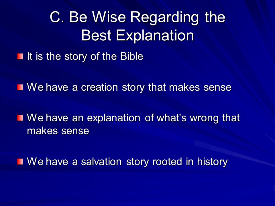 C. Be Wise Regarding the Best Explanation It is the story of the Bible We have a creation story that makes sense We have an explanation of whats wrong