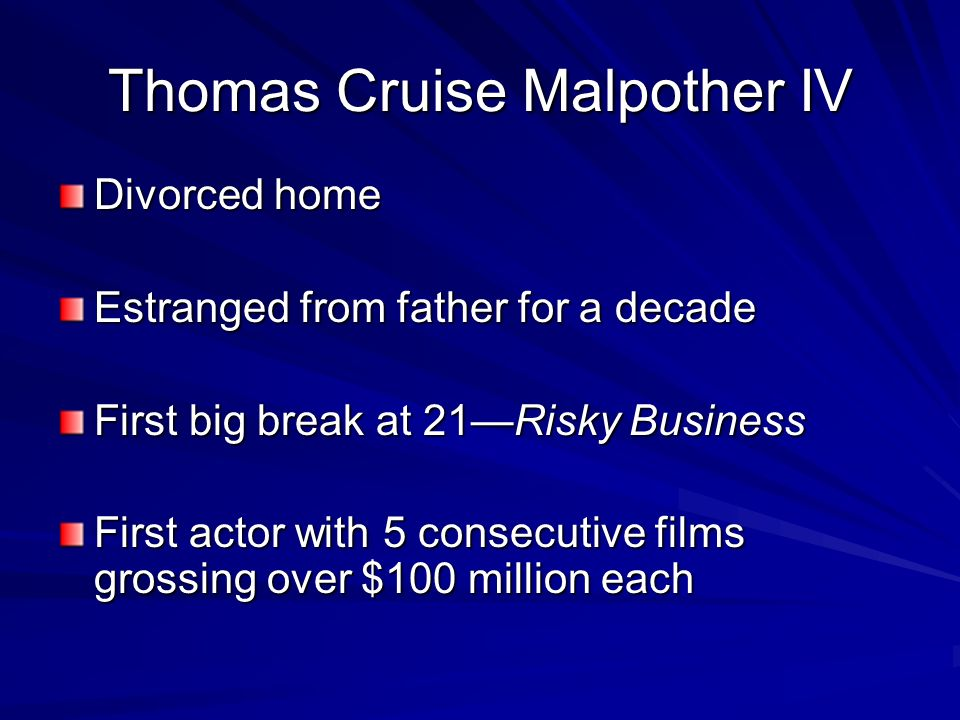 Thomas Cruise Malpother IV Divorced home Estranged from father for a decade First big break at 21Risky Business First actor with 5 consecutive films grossing over $100 million each