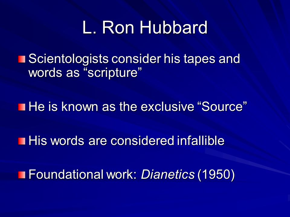 L. Ron Hubbard Scientologists consider his tapes and words as scripture He is known as the exclusive Source His words are considered infallible Founda