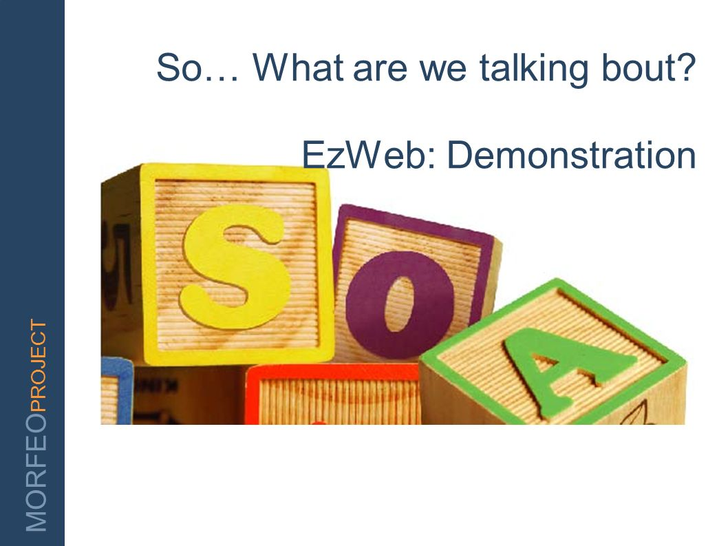 MORFEO PROJECT So… What are we talking bout? EzWeb: Demonstration