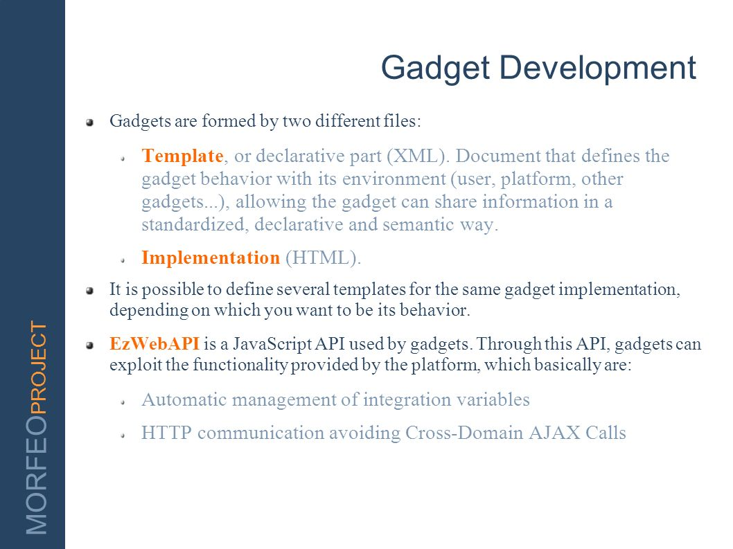 MORFEO PROJECT Gadget Development Gadgets are formed by two different files: Template, or declarative part (XML). Document that defines the gadget beh