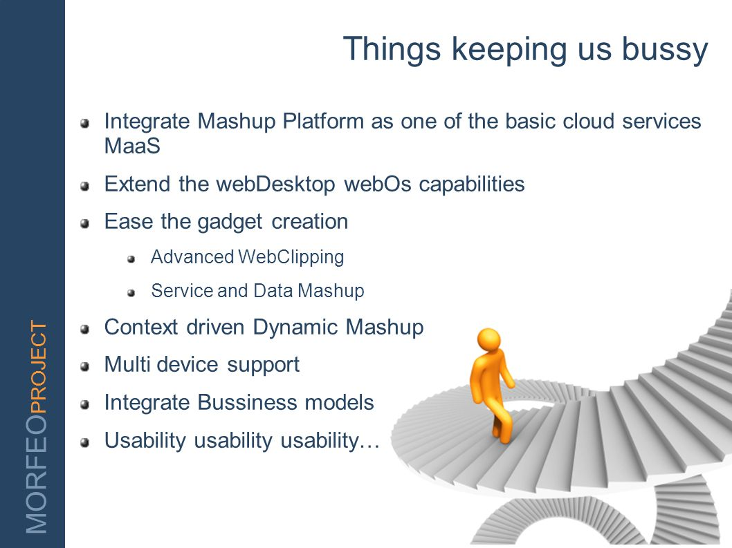 MORFEO PROJECT Things keeping us bussy Integrate Mashup Platform as one of the basic cloud services MaaS Extend the webDesktop webOs capabilities Ease
