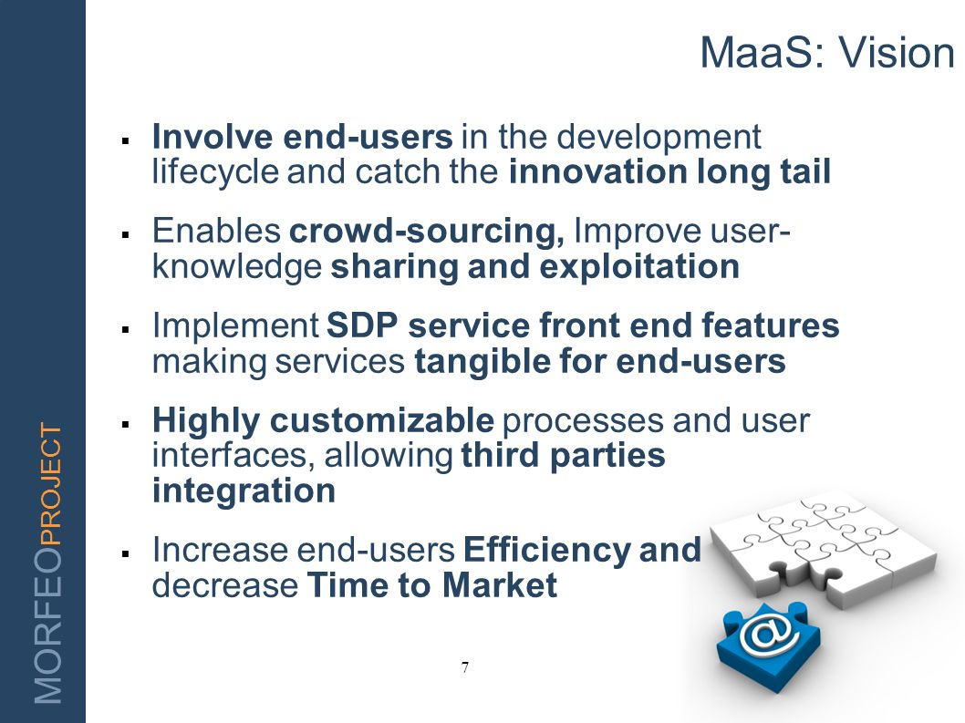MORFEO PROJECT 7 MaaS: Vision Involve end-users in the development lifecycle and catch the innovation long tail Enables crowd-sourcing, Improve user-