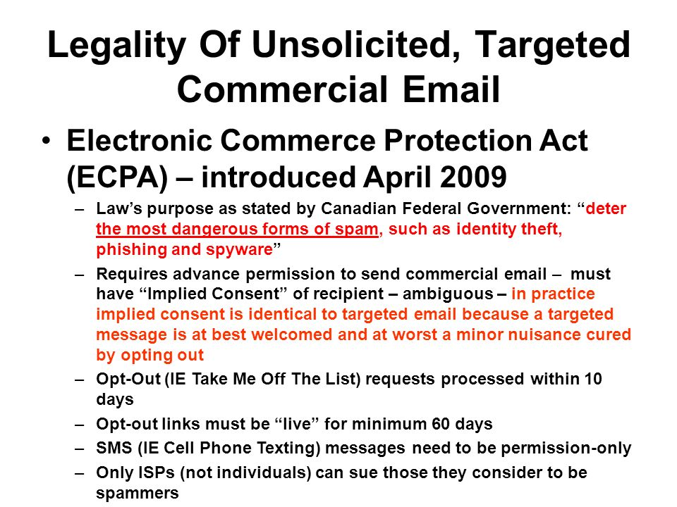 Legality Of Unsolicited, Targeted Commercial Email Electronic Commerce Protection Act (ECPA) – introduced April 2009 –Laws purpose as stated by Canadian Federal Government: deter the most dangerous forms of spam, such as identity theft, phishing and spyware –Requires advance permission to send commercial email – must have Implied Consent of recipient – ambiguous – in practice implied consent is identical to targeted email because a targeted message is at best welcomed and at worst a minor nuisance cured by opting out –Opt-Out (IE Take Me Off The List) requests processed within 10 days –Opt-out links must be live for minimum 60 days –SMS (IE Cell Phone Texting) messages need to be permission-only –Only ISPs (not individuals) can sue those they consider to be spammers