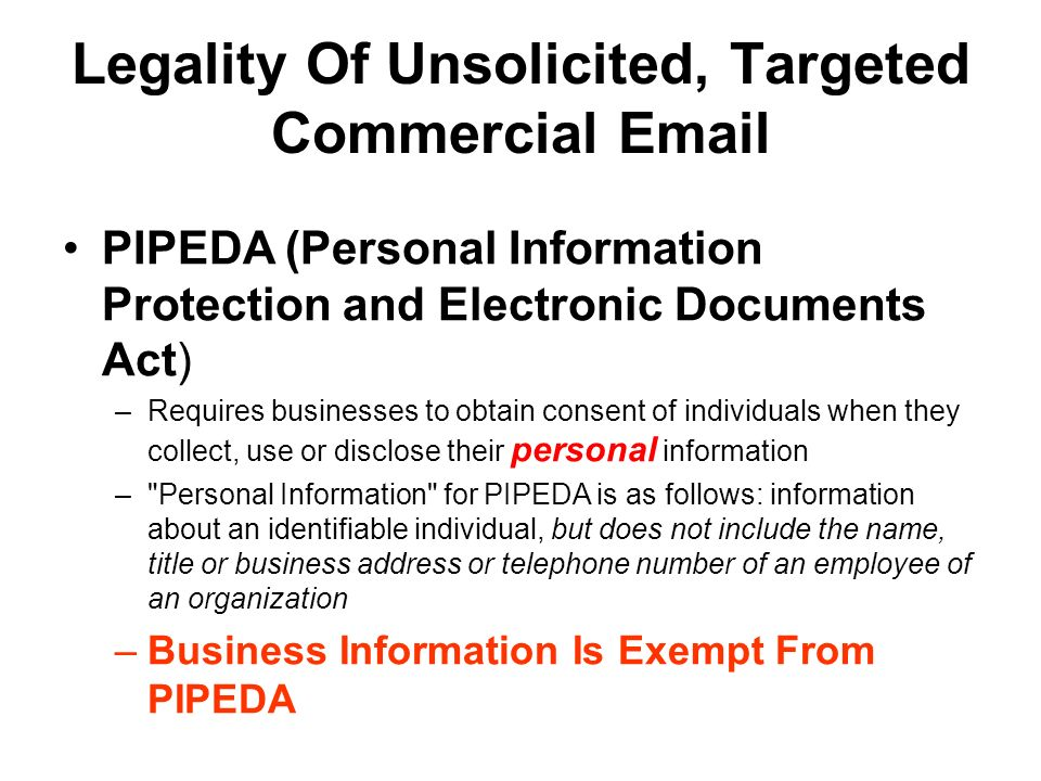 Legality Of Unsolicited, Targeted Commercial Email PIPEDA (Personal Information Protection and Electronic Documents Act) –Requires businesses to obtain consent of individuals when they collect, use or disclose their personal information – Personal Information for PIPEDA is as follows: information about an identifiable individual, but does not include the name, title or business address or telephone number of an employee of an organization –Business Information Is Exempt From PIPEDA