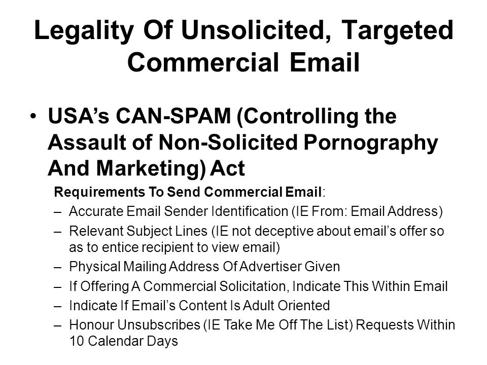 Legality Of Unsolicited, Targeted Commercial Email USAs CAN-SPAM (Controlling the Assault of Non-Solicited Pornography And Marketing) Act Requirements To Send Commercial Email: –Accurate Email Sender Identification (IE From: Email Address) –Relevant Subject Lines (IE not deceptive about emails offer so as to entice recipient to view email) –Physical Mailing Address Of Advertiser Given –If Offering A Commercial Solicitation, Indicate This Within Email –Indicate If Emails Content Is Adult Oriented –Honour Unsubscribes (IE Take Me Off The List) Requests Within 10 Calendar Days