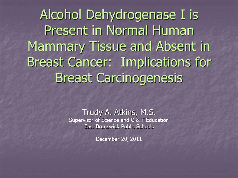 Alcohol Dehydrogenase I is Present in Normal Human Mammary Tissue and Absent in Breast Cancer: Implications for Breast Carcinogenesis Trudy A. Atkins,
