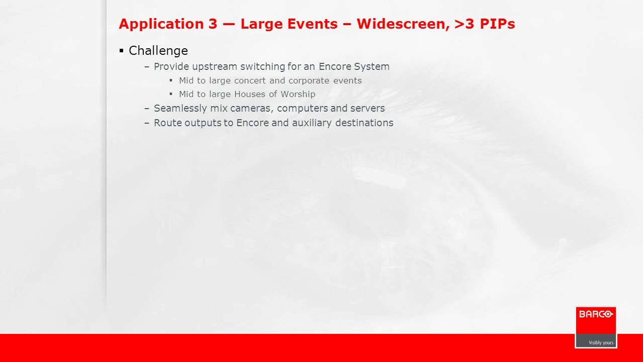 Application 3 Large Events – Widescreen, >3 PIPs Challenge –Provide upstream switching for an Encore System Mid to large concert and corporate events