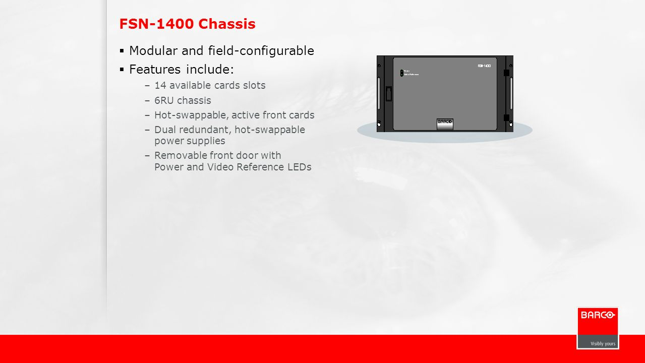 FSN-1400 Chassis Modular and field-configurable Features include: –14 available cards slots –6RU chassis –Hot-swappable, active front cards –Dual redu