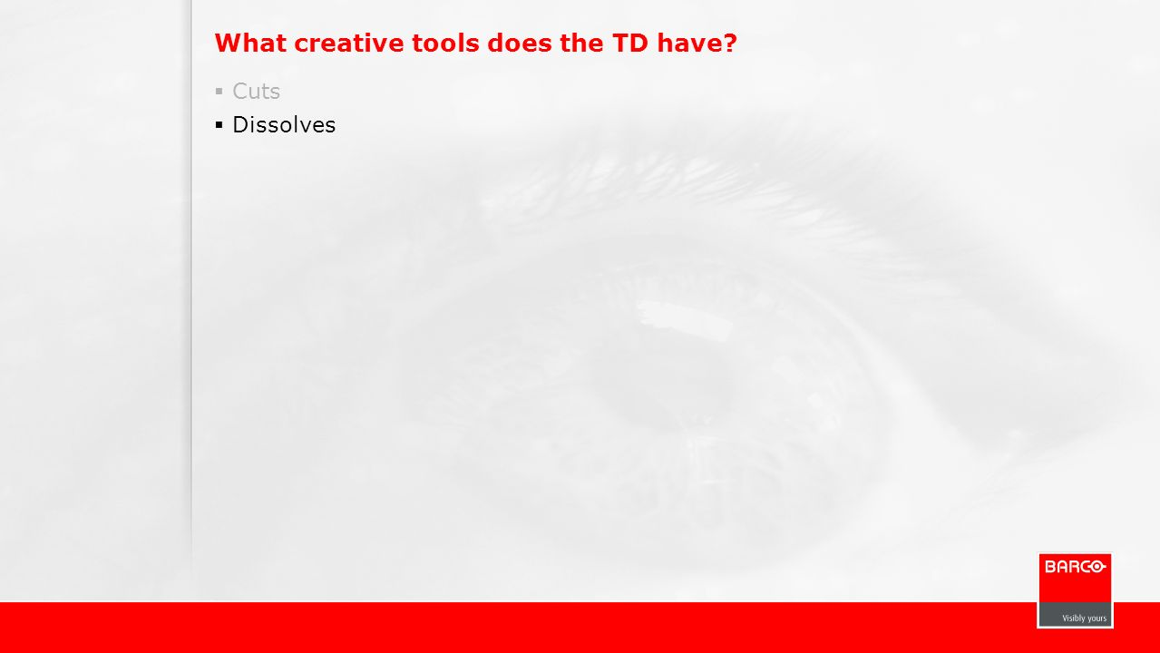 What creative tools does the TD have? Cuts Dissolves
