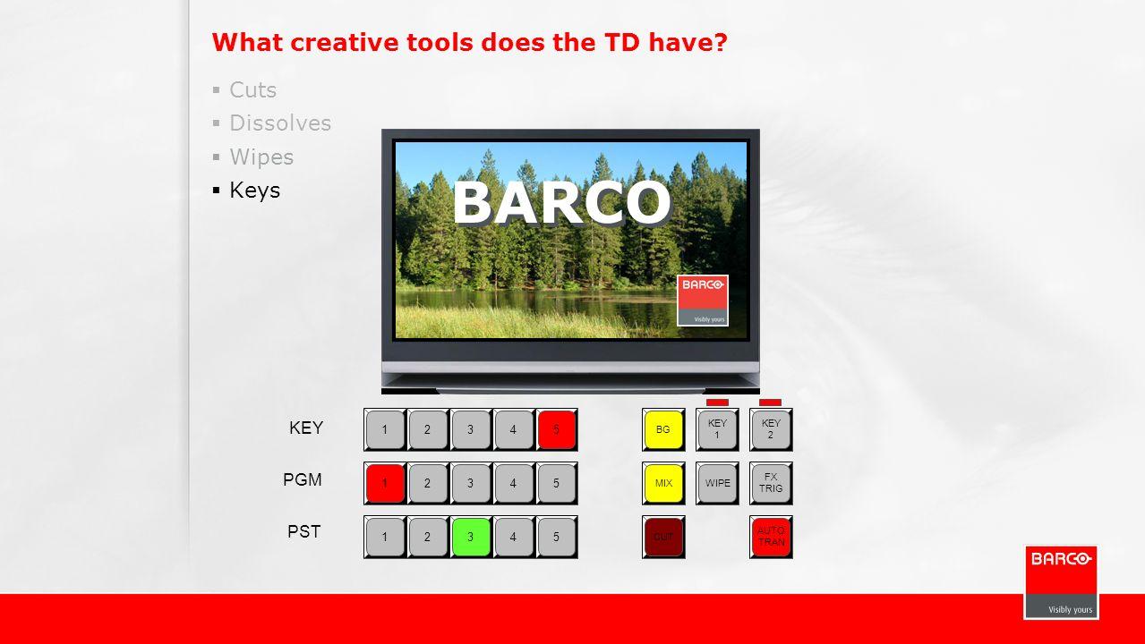 What creative tools does the TD have? Cuts Dissolves Wipes Keys 12345 BG KEY 1 KEY 2 MIXWIPE FX TRIG CUT AUTO TRAN 12345 12345 KEY PGM PST BARCO