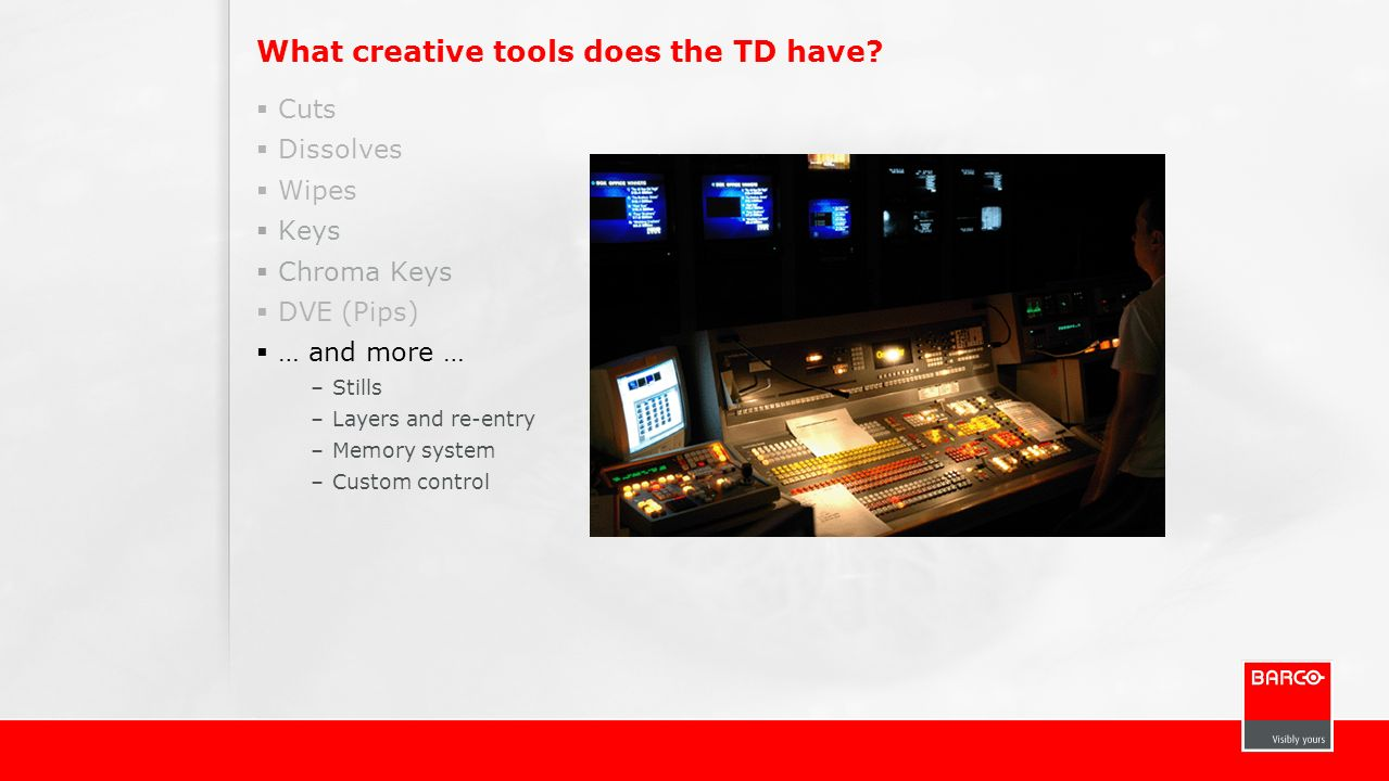 What creative tools does the TD have? Cuts Dissolves Wipes Keys Chroma Keys DVE (Pips) … and more … –Stills –Layers and re-entry –Memory system –Custo