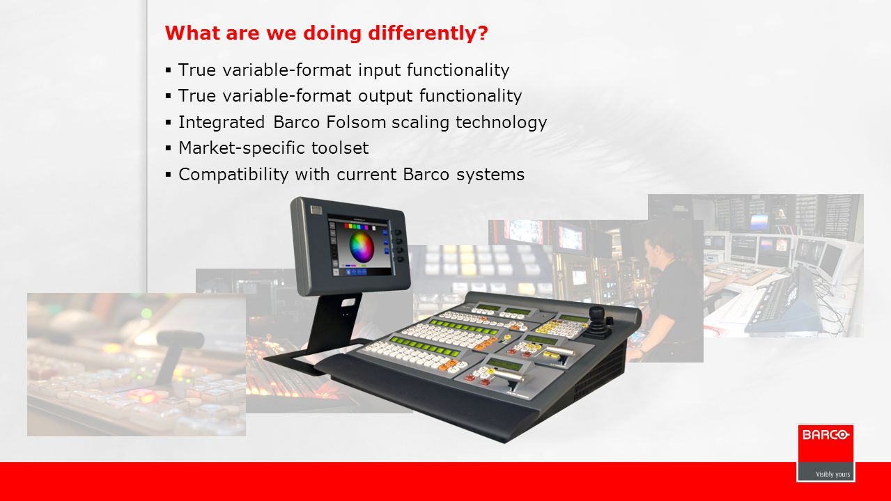 What are we doing differently? True variable-format input functionality True variable-format output functionality Integrated Barco Folsom scaling tech