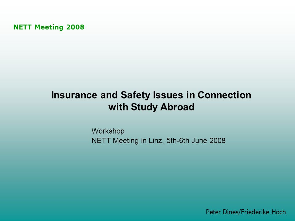 NETT Meeting 2008 Peter Dines/Friederike Hoch Insurance and Safety Issues in Connection with Study Abroad Workshop NETT Meeting in Linz, 5th-6th June 2008