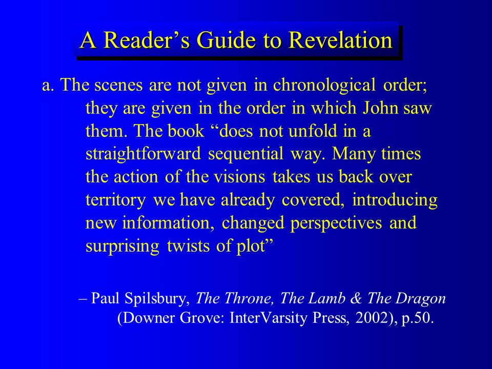 A Readers Guide to Revelation a. The scenes are not given in chronological order; they are given in the order in which John saw them. The book does no