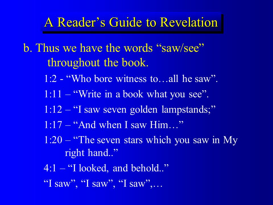 A Readers Guide to Revelation b. Thus we have the words saw/see throughout the book. 1:2 - Who bore witness to…all he saw. 1:11 – Write in a book what