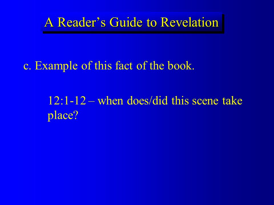 A Readers Guide to Revelation c. Example of this fact of the book. 12:1-12 – when does/did this scene take place?