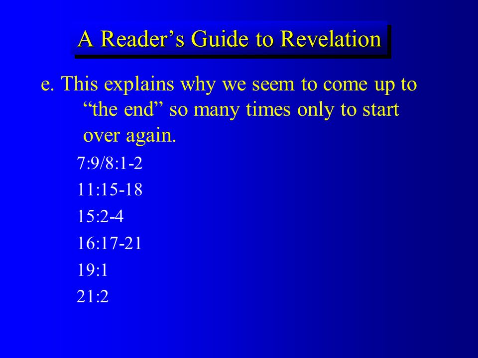 A Readers Guide to Revelation e. This explains why we seem to come up to the end so many times only to start over again. 7:9/8:1-2 11:15-18 15:2-4 16: