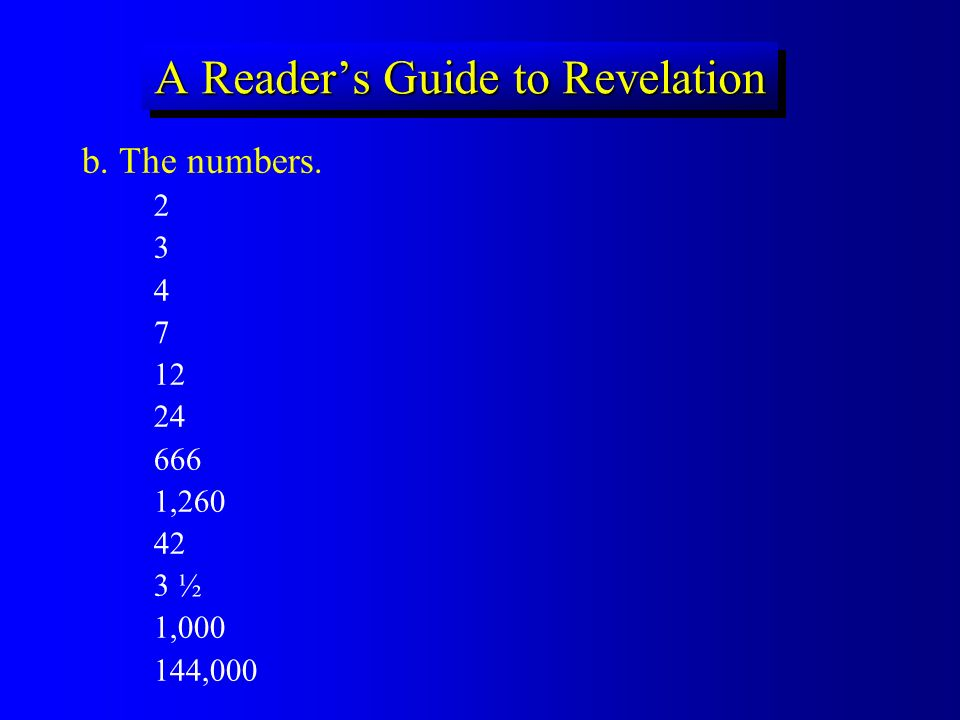 A Readers Guide to Revelation b. The numbers. 2 3 4 7 12 24 666 1,260 42 3 ½ 1,000 144,000