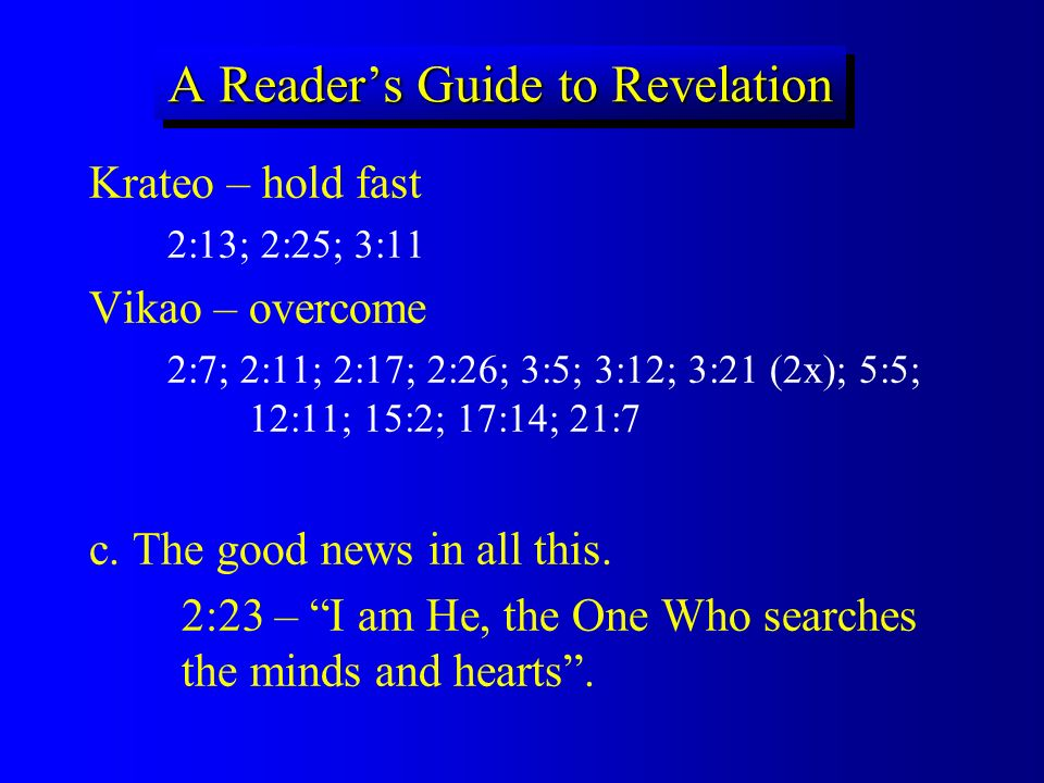 A Readers Guide to Revelation Krateo – hold fast 2:13; 2:25; 3:11 Vikao – overcome 2:7; 2:11; 2:17; 2:26; 3:5; 3:12; 3:21 (2x); 5:5; 12:11; 15:2; 17:1