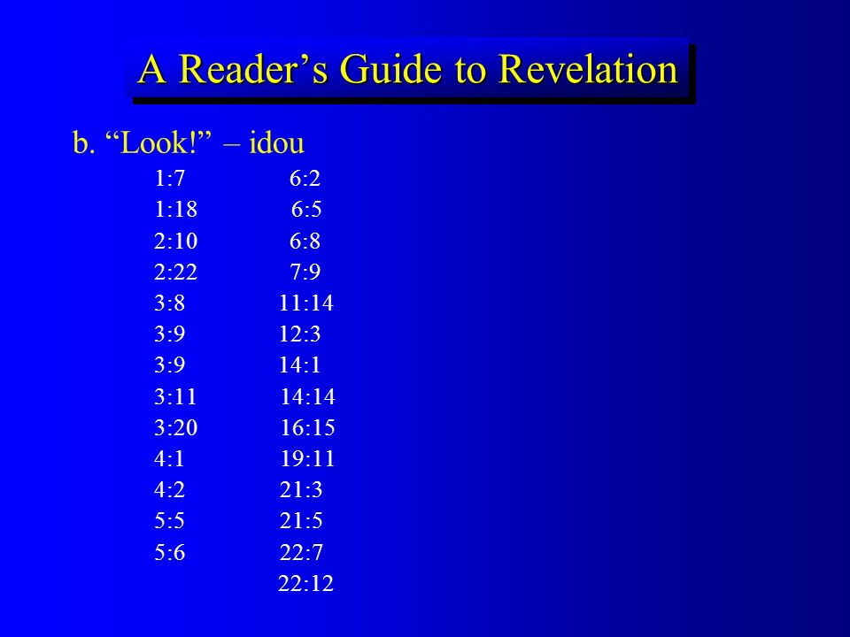 A Readers Guide to Revelation b. Look! – idou 1:7 6:2 1:18 6:5 2:10 6:8 2:22 7:9 3:8 11:14 3:9 12:3 3:9 14:1 3:11 14:14 3:20 16:15 4:1 19:11 4:2 21:3