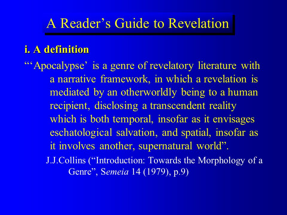 A Readers Guide to Revelation i. A definition Apocalypse is a genre of revelatory literature with a narrative framework, in which a revelation is medi