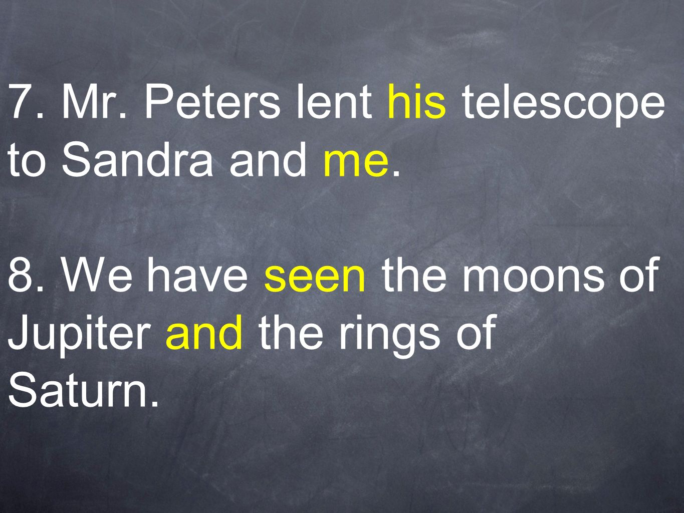 7. Mr. Peters lent his telescope to Sandra and me. 8. We have seen the moons of Jupiter and the rings of Saturn.