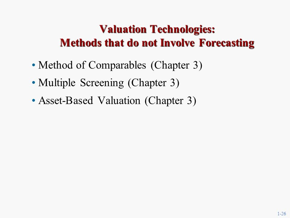 1-26 Valuation Technologies: Methods that do not Involve Forecasting Method of Comparables (Chapter 3) Multiple Screening (Chapter 3) Asset-Based Valuation (Chapter 3)