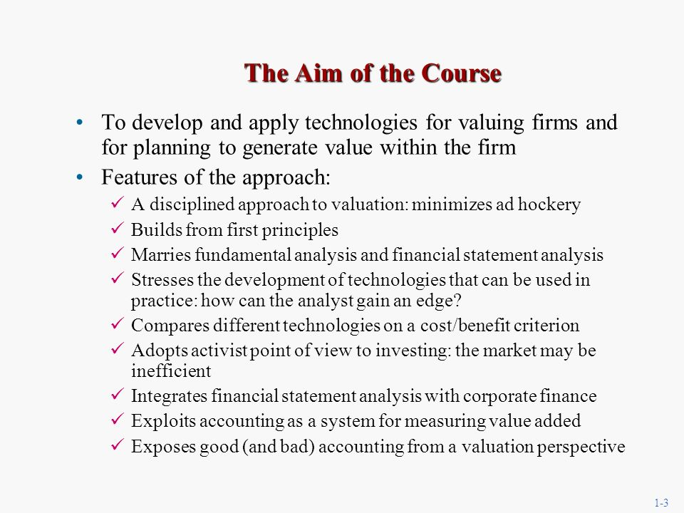 1-3 The Aim of the Course To develop and apply technologies for valuing firms and for planning to generate value within the firm Features of the approach: A disciplined approach to valuation: minimizes ad hockery Builds from first principles Marries fundamental analysis and financial statement analysis Stresses the development of technologies that can be used in practice: how can the analyst gain an edge.