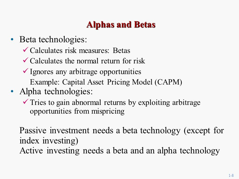 1-8 Alphas and Betas Beta technologies: Calculates risk measures: Betas Calculates the normal return for risk Ignores any arbitrage opportunities Example: Capital Asset Pricing Model (CAPM) Alpha technologies: Tries to gain abnormal returns by exploiting arbitrage opportunities from mispricing Passive investment needs a beta technology (except for index investing) Active investing needs a beta and an alpha technology