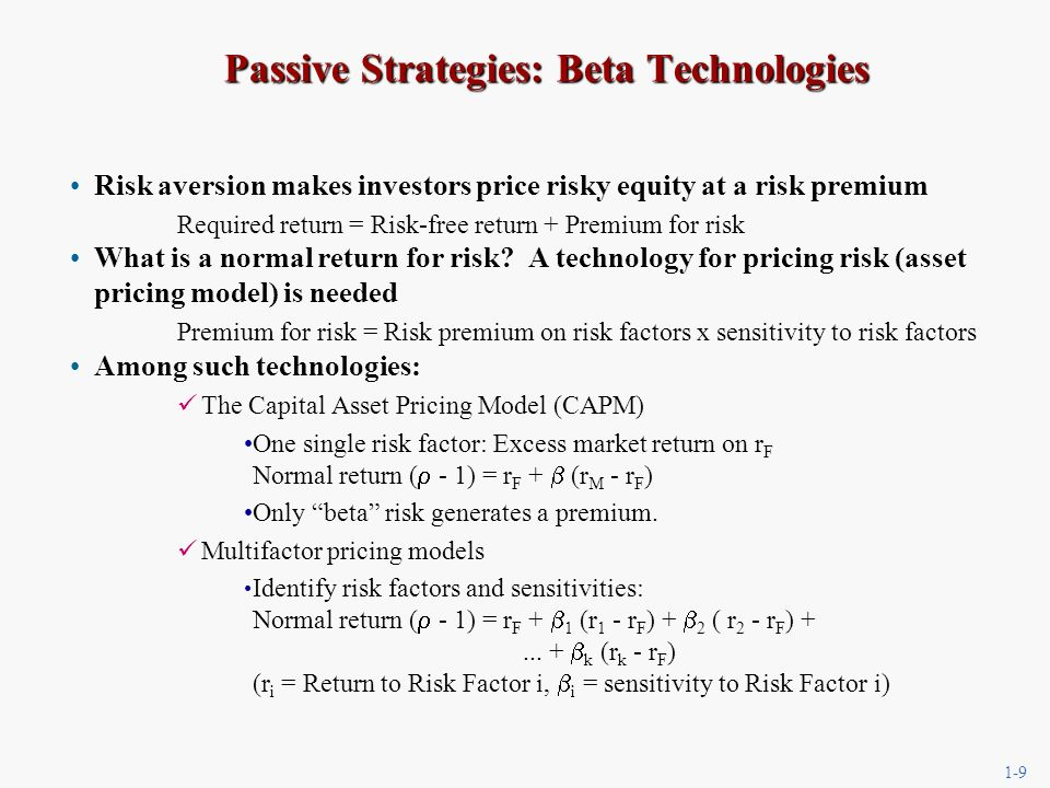 1-9 Passive Strategies: Beta Technologies Passive Strategies: Beta Technologies Risk aversion makes investors price risky equity at a risk premium Required return = Risk-free return + Premium for risk What is a normal return for risk.