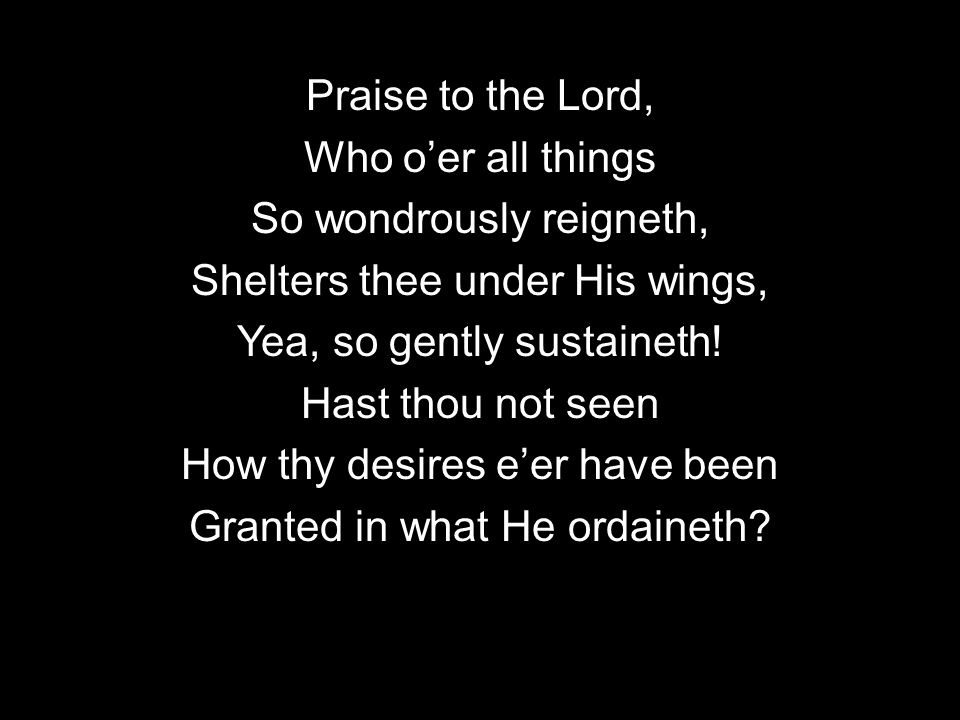 Praise to the Lord, Who oer all things So wondrously reigneth, Shelters thee under His wings, Yea, so gently sustaineth! Hast thou not seen How thy de
