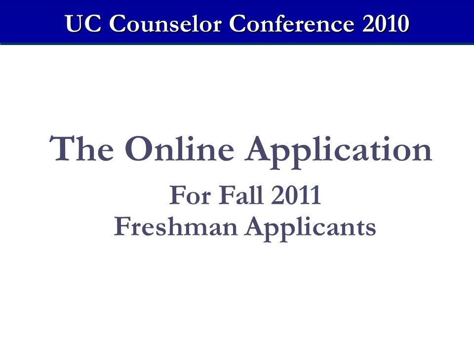 The Online Application For Fall 2011 Freshman Applicants UC Counselor Conference 2010