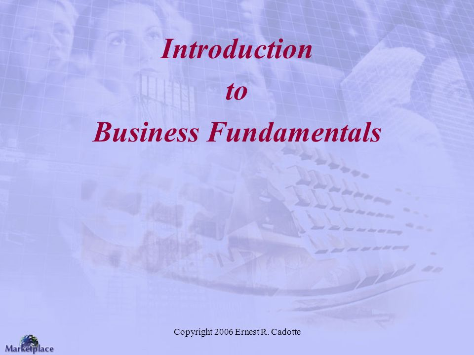 Copyright 2006 Ernest R. Cadotte Introduction to Business Fundamentals