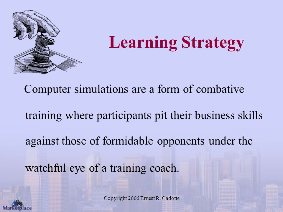 Copyright 2006 Ernest R. Cadotte Learning Strategy Computer simulations are a form of combative training where participants pit their business skills