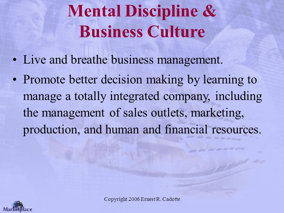 Copyright 2006 Ernest R. Cadotte Mental Discipline & Business Culture Live and breathe business management. Promote better decision making by learning