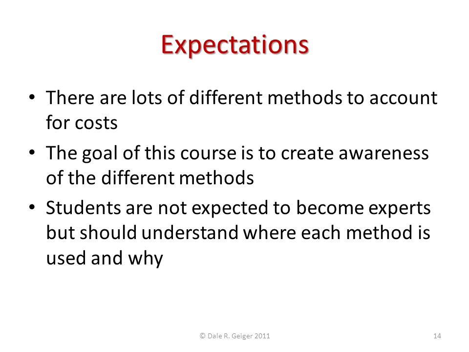 Expectations There are lots of different methods to account for costs The goal of this course is to create awareness of the different methods Students