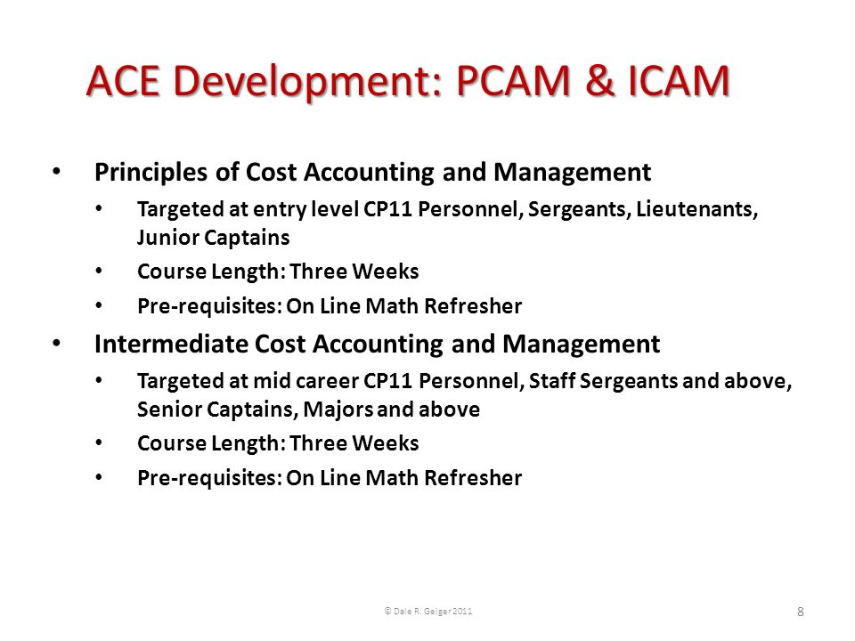 Principles of Cost Accounting and Management Targeted at entry level CP11 Personnel, Sergeants, Lieutenants, Junior Captains Course Length: Three Weeks Pre-requisites: On Line Math Refresher Intermediate Cost Accounting and Management Targeted at mid career CP11 Personnel, Staff Sergeants and above, Senior Captains, Majors and above Course Length: Three Weeks Pre-requisites: On Line Math Refresher ACE Development: PCAM & ICAM © Dale R.