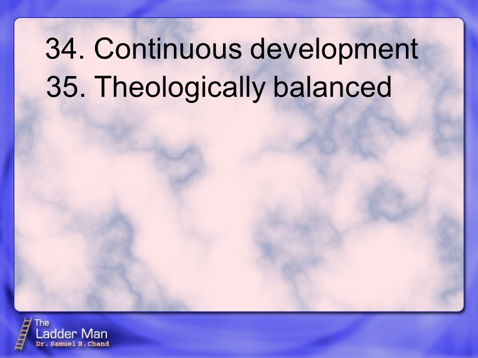34. Continuous development 35. Theologically balanced