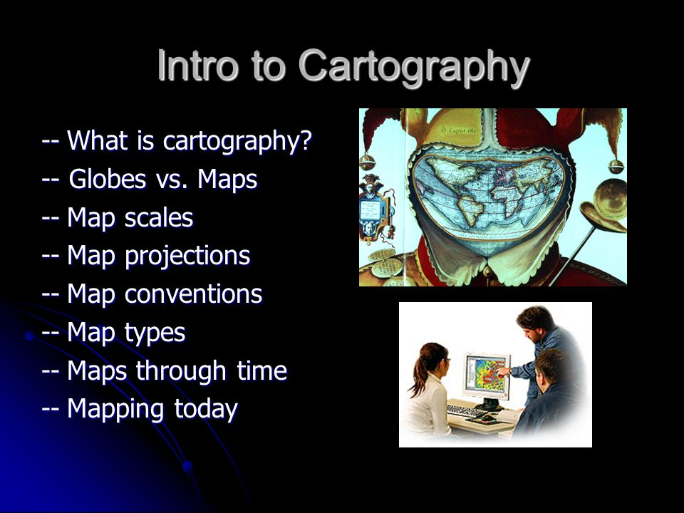 Intro to Cartography --What is cartography? -- Globes vs. Maps --Map scales --Map projections --Map conventions --Map types --Maps through time --Mapp