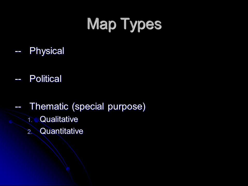 Map Types --Physical --Political --Thematic (special purpose) 1. Qualitative 2. Quantitative