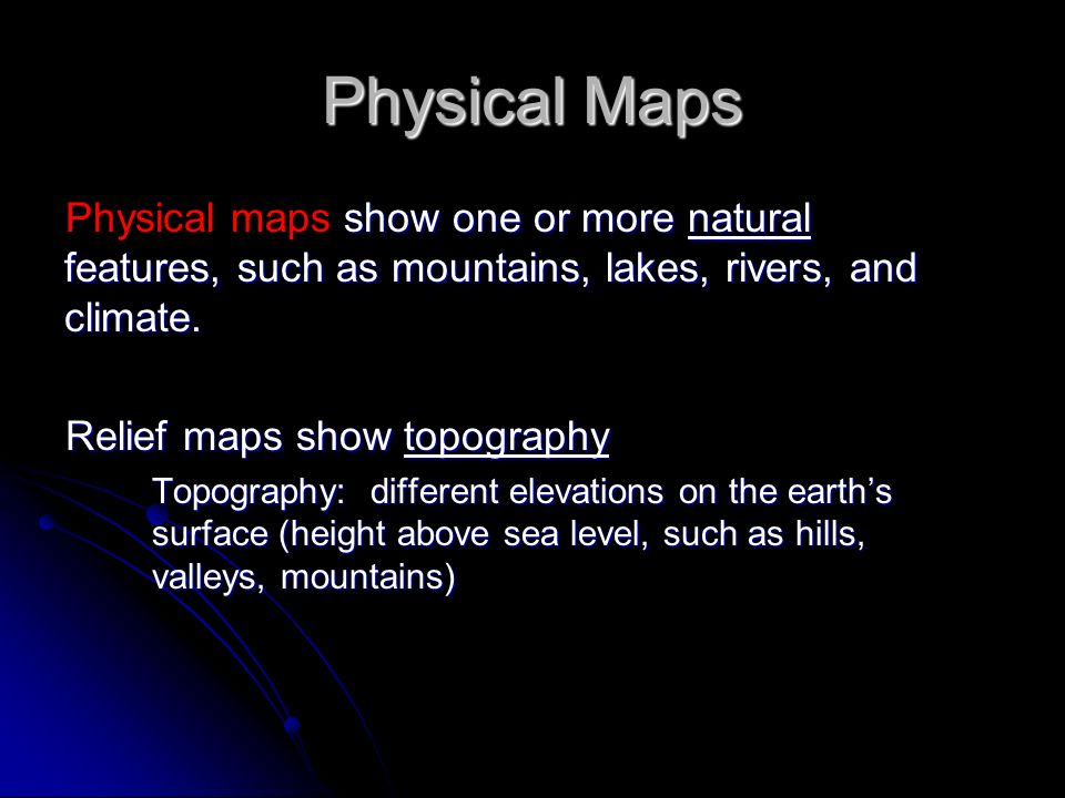 Physical Maps show one or more natural features, such as mountains, lakes, rivers, and climate. Physical maps show one or more natural features, such