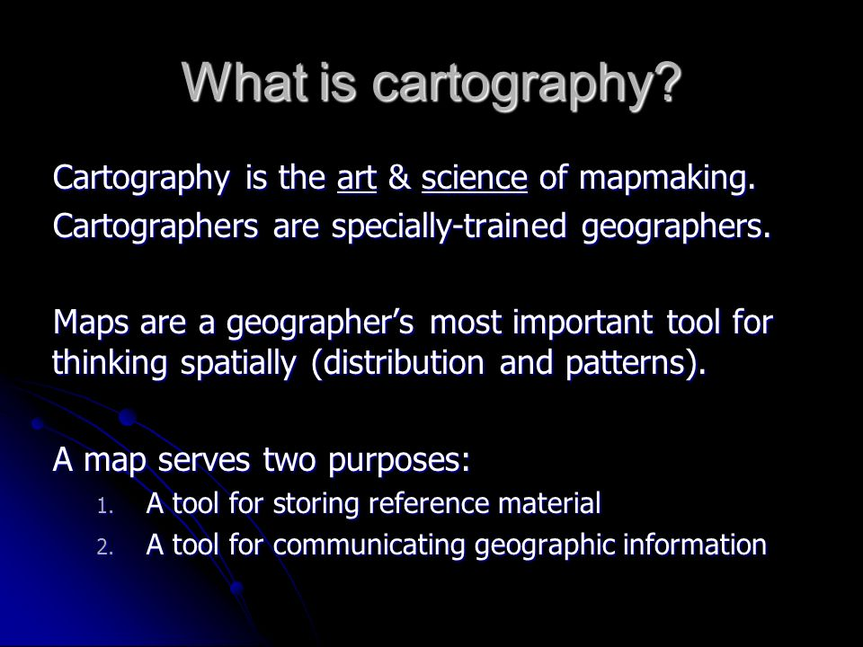 What is cartography? Cartography is the art & science of mapmaking. Cartographers are specially-trained geographers. Maps are a geographers most impor