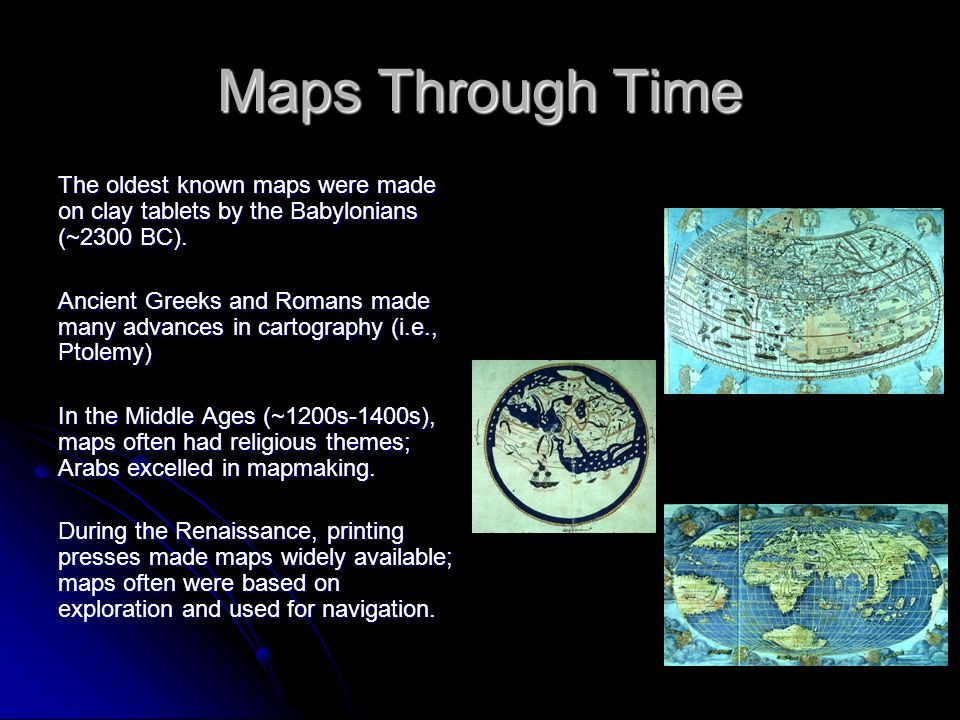 Maps Through Time The oldest known maps were made on clay tablets by the Babylonians (~2300 BC). Ancient Greeks and Romans made many advances in carto