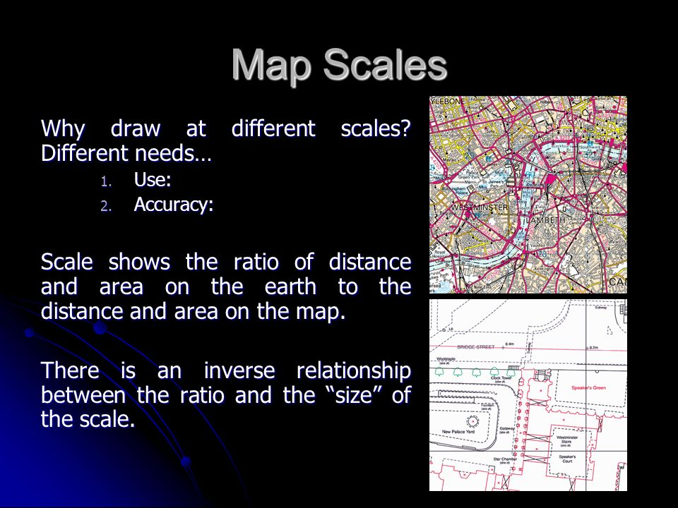 Map Scales Why draw at different scales? Different needs… 1. Use: 2. Accuracy: Scale shows the ratio of distance and area on the earth to the distance