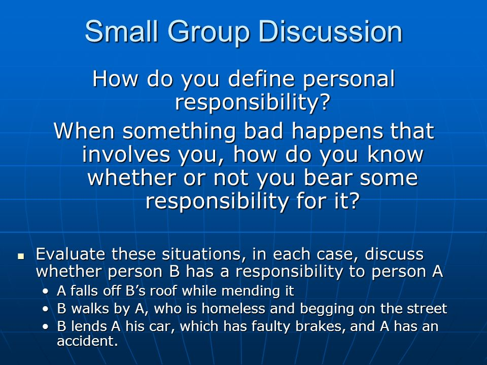Small Group Discussion How do you define personal responsibility? When something bad happens that involves you, how do you know whether or not you bea