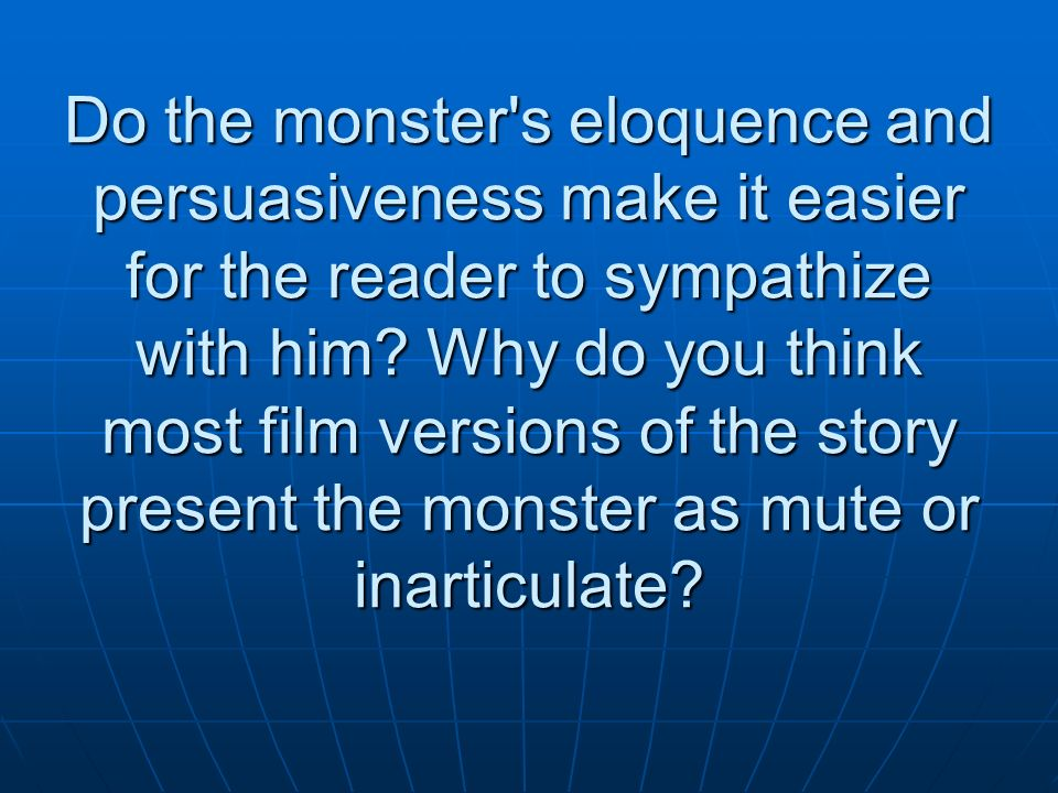 Do the monster's eloquence and persuasiveness make it easier for the reader to sympathize with him? Why do you think most film versions of the story p