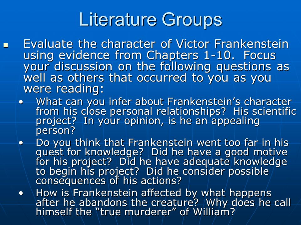 Literature Groups Evaluate the character of Victor Frankenstein using evidence from Chapters 1-10. Focus your discussion on the following questions as